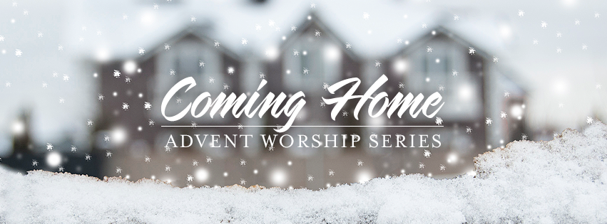 Advent 2017 Worship Series — Coming Home