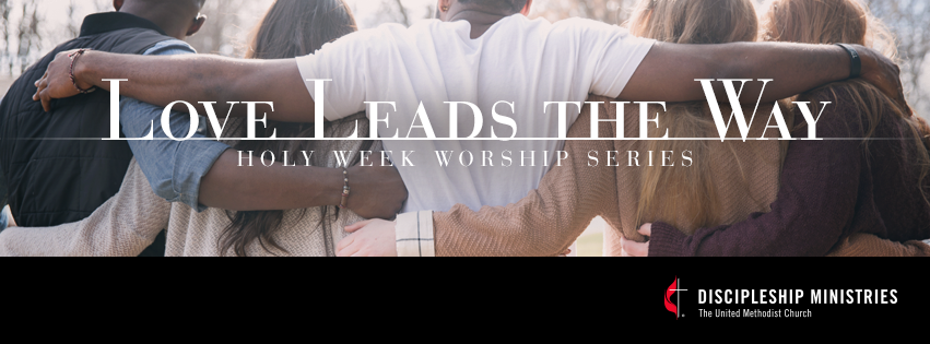 Holy Week 2018 Worship Series — Love Leads the Way