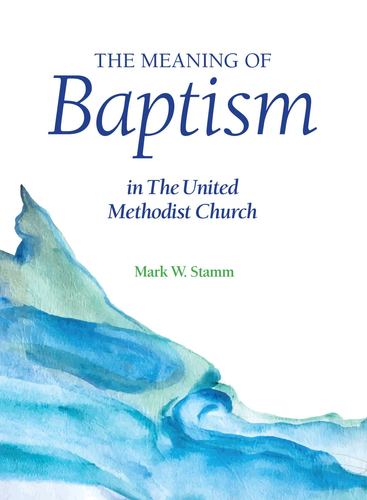 The Meaning of Baptism in the United Methodist Church - Mark W. Stamm
