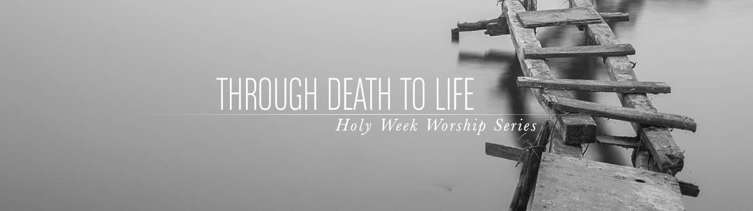 Holy Week 2017 — Through Death to Life Series