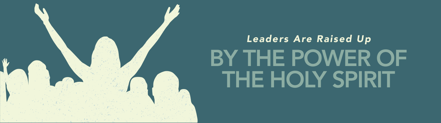 And in the Power of the Holy Spirit: Leaders are Raised Up