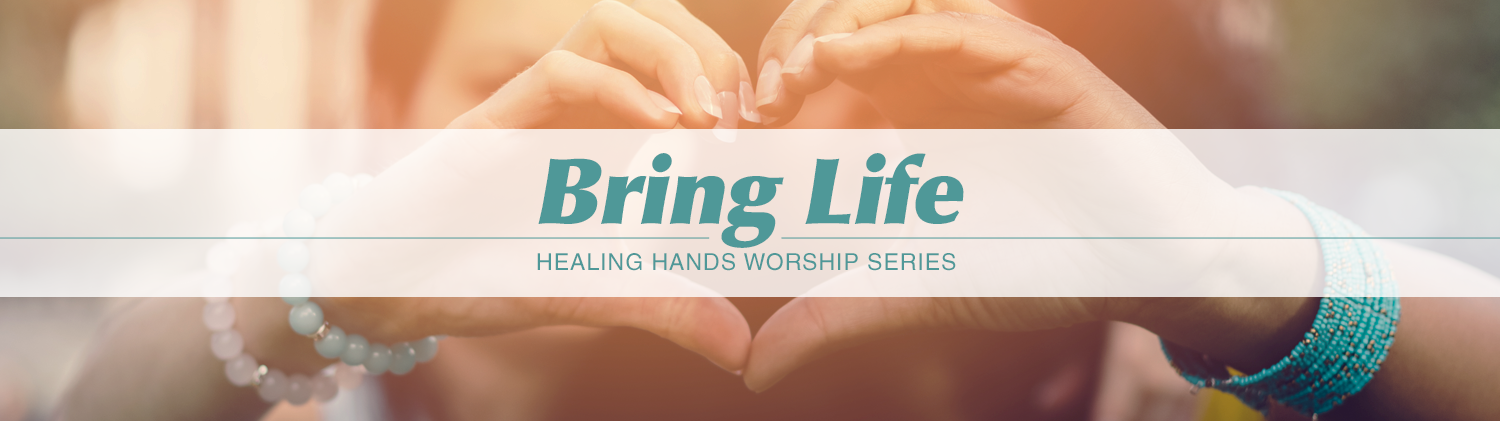 Bring Life - Healing Hands Worship Series text over image of hands making heart shape