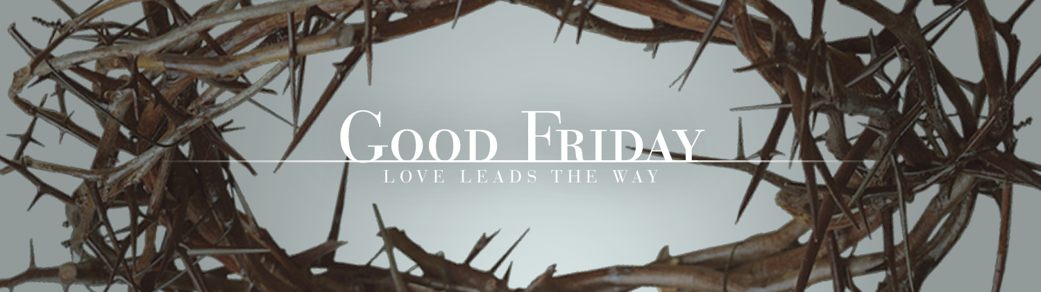 Good Friday: Love Leads the Way over an image of a crown of thorns